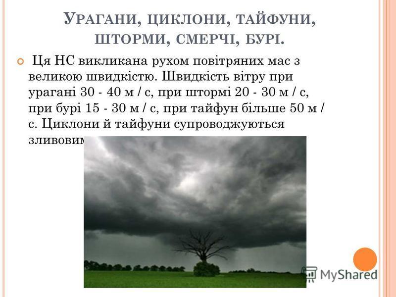У РАГАНИ, ЦИКЛОНИ, ТАЙФУНИ, ШТОРМИ, СМЕРЧІ, БУРІ. Ця НС викликана рухом повітряних мас з великою швидкістю. Швидкість вітру при урагані 30 - 40 м / с, при штормі 20 - 30 м / с, при бурі 15 - 30 м / с, при тайфун більше 50 м / с. Циклони й тайфуни суп
