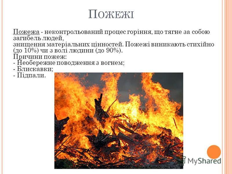 П ОЖЕЖІ Пожежа - неконтрольований процес горіння, що тягне за собою загибель людей, знищення матеріальних цінностей. Пожежі виникають стихійно (до 10%) чи з волі людини (до 90%). Причини пожеж: - Необережне поводження з вогнем; - Блискавки; - Підпали