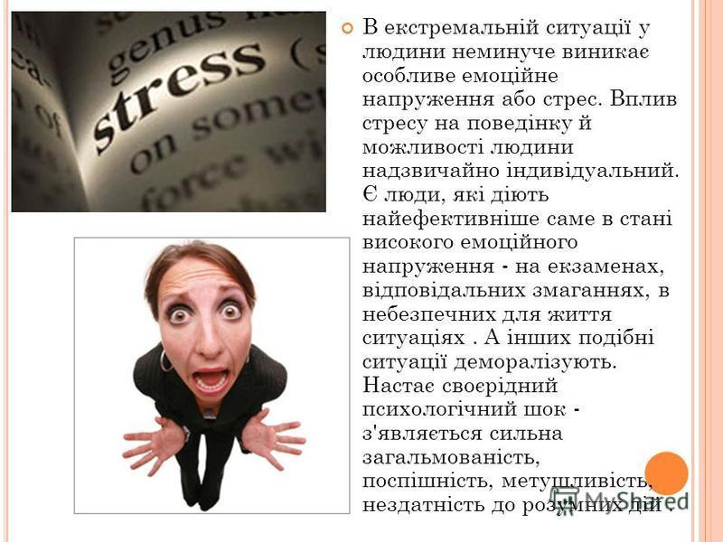 В екстремальній ситуації у людини неминуче виникає особливе емоційне напруження або стрес. Вплив стресу на поведінку й можливості людини надзвичайно індивідуальний. Є люди, які діють найефективніше саме в стані високого емоційного напруження - на екз