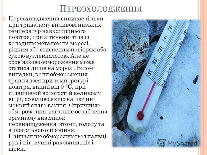 П ЕРЕОХОЛОДЖЕННЯ Переохолодження виникає тільки при тривалому впливові низьких температур навколишнього повітря, при зіткненні тіла із холодним металом на морозі, рідким або стисненим повітрям або сухою вуглекислотою. Але не обовязково обмороження мо