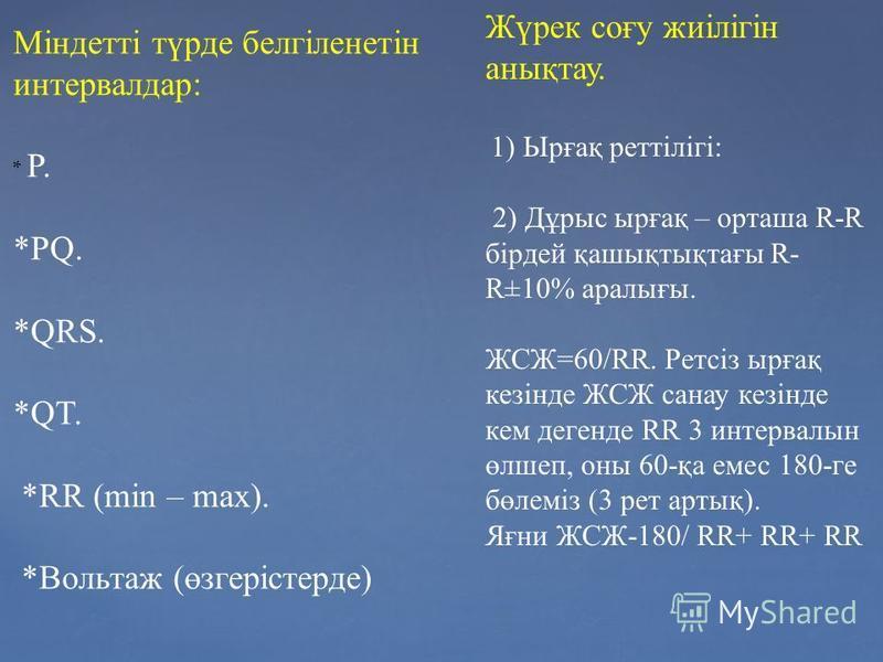 Міндетті түрде белгіленетін интервалдар: * P. *PQ. *QRS. *QT. *RR (min – max). *Вольтаж (өзгерістерде) Жүрек соғу жиілігін анықтау. 1) Ырғақ реттілігі: 2) Дұрыс ырғақ – орташа R-R бірдей қашықтықтағы R- R±10% аралығы. ЖСЖ=60/RR. Ретсіз ырғақ кезінде