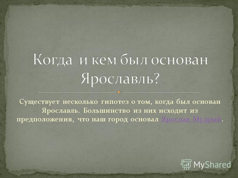 Существует несколько гипотез о том, когда был основан Ярославль. Большинство из них исходит из предположения, что наш город основал Ярослав Мудрый.Ярослав Мудрый
