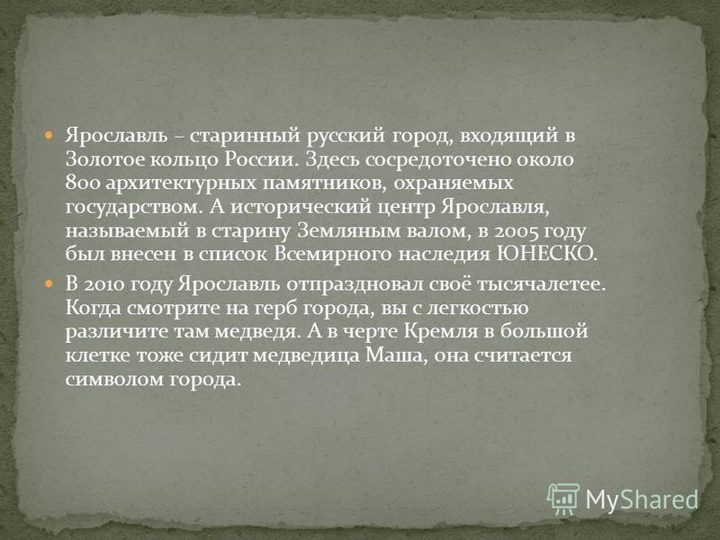 Ярославль – старинный русский город, входящий в Золотое кольцо России. Здесь сосредоточено около 800 архитектурных памятников, охраняемых государством. А исторический центр Ярославля, называемый в старину Земляным валом, в 2005 году был внесен в спис