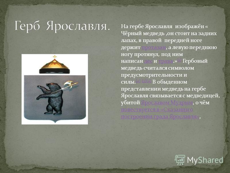 На гербе Ярославля изображён « Чёрный медведь,он стоит на задних лапах, в правой передней ноге держит протазан, а левую переднюю ногу протянул, под ним написан лес и трава.» [1] Гербовый медведь считался символом предусмотрительности и силы. [2] [3][