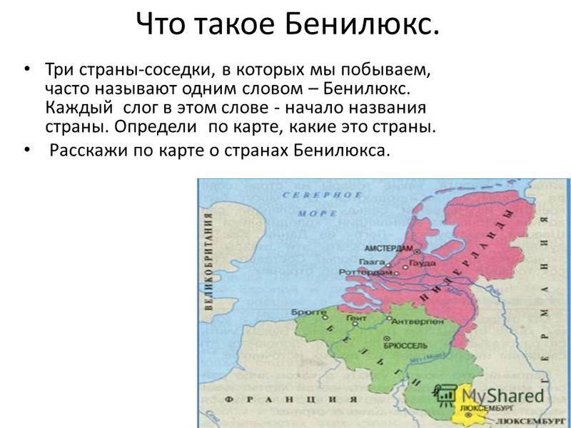 Что такое Бенилюкс. Три страны-соседки, в которых мы побываем, часто называют одним словом – Бенилюкс. Каждый слог в этом слове - начало названия страны. Определи по карте, какие это страны. Расскажи по карте о странах Бенилюкса.