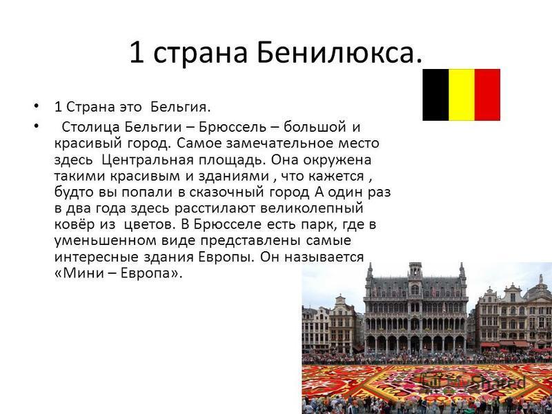 1 страна Бенилюкса. 1 Страна это Бельгия. Столица Бельгии – Брюссель – большой и красивый город. Самое замечательное место здесь Центральная площадь. Она окружена такими красивым и зданиями, что кажется, будто вы попали в сказочный город А один раз в