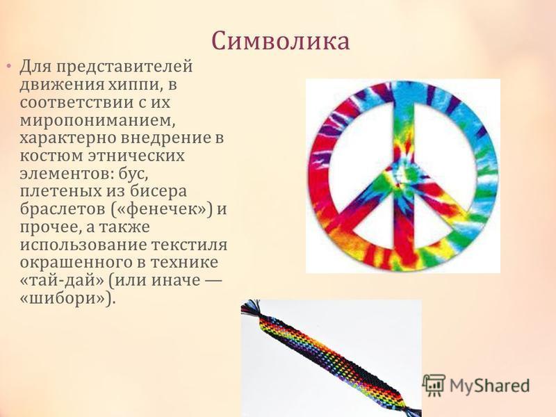 Символика Для представителей движения хиппи, в соответствии с их миропониманием, характерно внедрение в костюм этнических элементов: бус, плетеных из бисера браслетов («фенечек») и прочее, а также использование текстиля окрашенного в технике «тай-дай