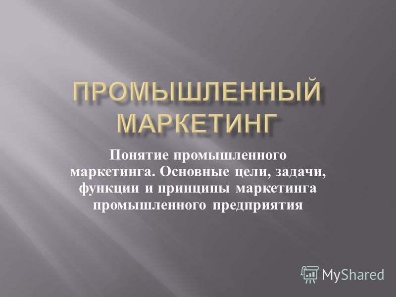 Понятие промышленного маркетинга. Основные цели, задачи, функции и принципы маркетинга промышленного предприятия