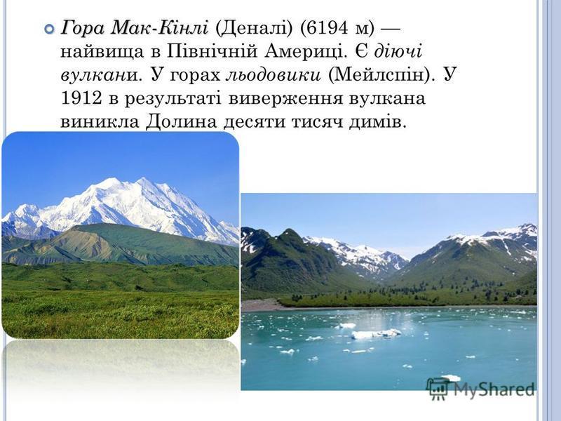 Гора Мак-Кінлі Гора Мак-Кінлі (Деналі) (6194 м) найвища в Північній Америці. Є діючі вулкан и. У горах льодовики (Мейлспін). У 1912 в результаті виверження вулкана виникла Долина десяти тисяч димів.