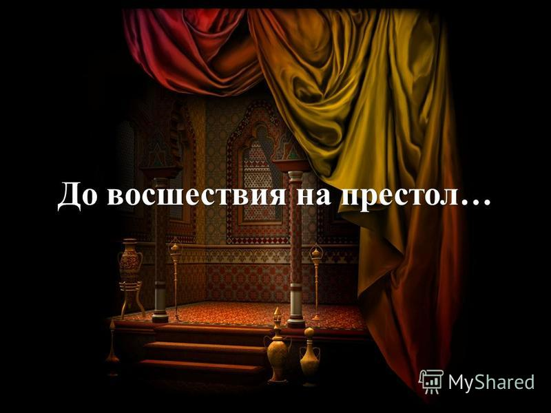 До восшествия на престол…