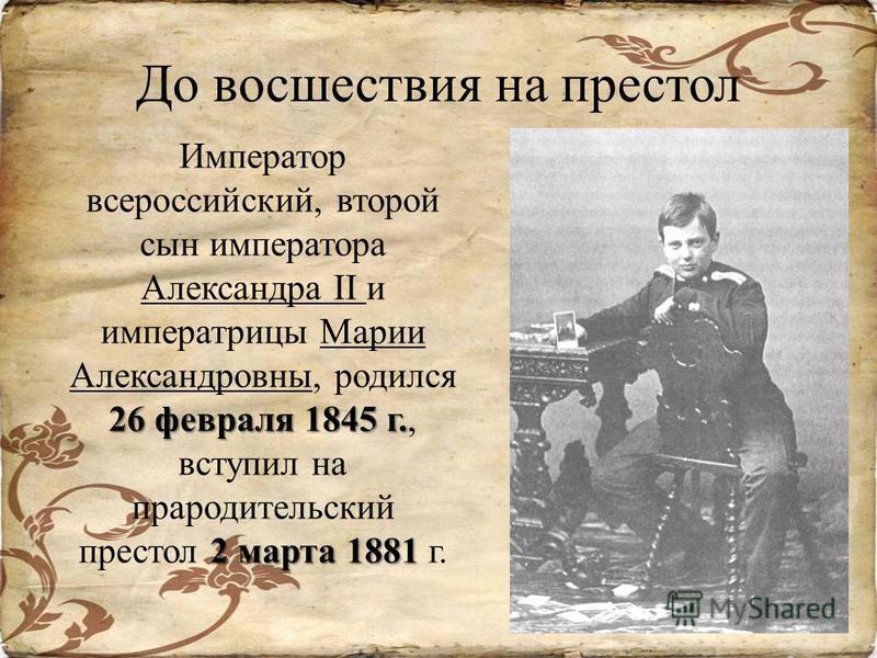 До восшествия на престол 26 февраля 1845 г. 2 марта 1881 Император всероссийский, второй сын императора Александра II и императрицы Марии Александровны, родился 26 февраля 1845 г., вступил на прародительский престол 2 марта 1881 г.