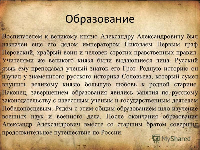 Образование Воспитателем к великому князю Александру Александровичу был назначен еще его дедом императором Николаем Первым граф Перовский, храбрый воин и человек строгих нравственных правил. Учителями же великого князя были выдающиеся лица. Русский я