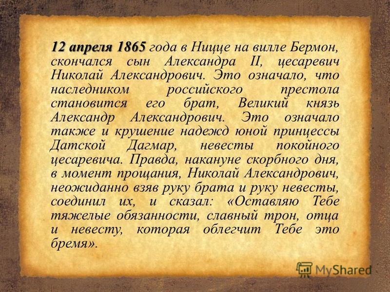 12 апреля 1865 12 апреля 1865 года в Ницце на вилле Бермон, скончался сын Александра II, цесаревич Николай Александрович. Это означало, что наследником российского престола становится его брат, Великий князь Александр Александрович. Это означало такж