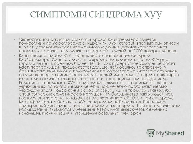 СИМПТОМЫ СИНДРОМА ХУУ Своеобразной разновидностью синдрома Клайфельтера является полисомный по У-хромосоме синдром 47, ХУУ, который впервые был описан в 1962 г. у фенотипически нормального мужчины. Данная хромосомная аномалия встречается у мужчин с ч