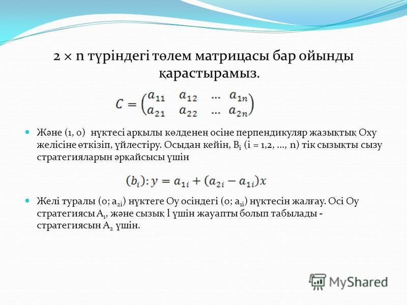 2 × n т ү ріндегі т ө лем матрицасы бар ойынды қ арастырамыз. Ж ә не (1, 0) н ү ктесі ар қ ылы к ө лдене ң осіне перпендикуляр жазы қ ты қ Oxy желісіне ө ткізіп, ү йлестіру. Осыдан кейін, B i (і = 1,2,..., n) тік сызы қ ты сызу стратегияларын ә р қ а
