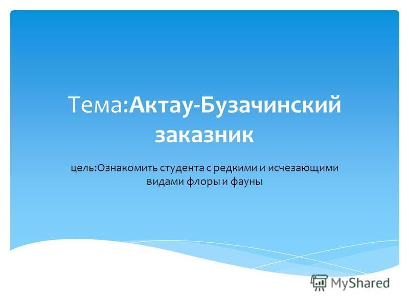 Тема:Актау-Бузачинский заказник цель:Ознакомить студента с редкими и исчезающими видами флоры и фауны