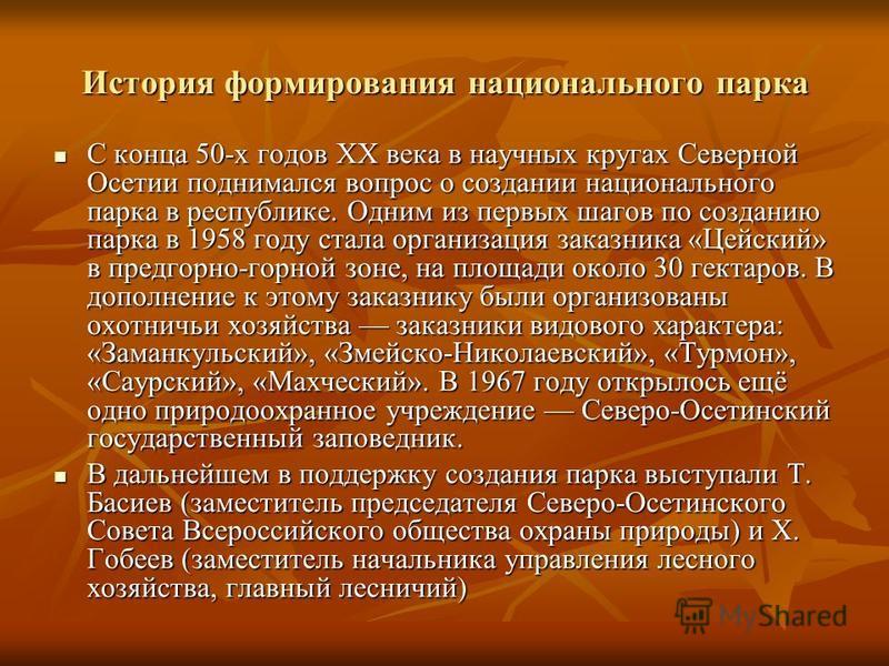 История формирования национального парка С конца 50-х годов XX века в научных кругах Северной Осетии поднимался вопрос о создании национального парка в республике. Одним из первых шагов по созданию парка в 1958 году стала организация заказника «Цейск