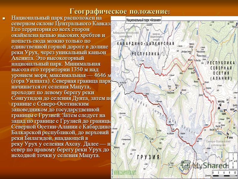 Географическое положение : Национальный парк расположен на северном склоне Центрального Кавказа. Его территория со всех сторон окаймлена цепью высоких хребтов и попасть сюда можно только по единственной горной дороге в долине реки Урух, через уникаль