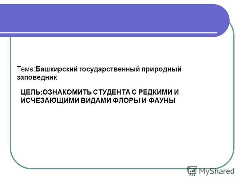 ЦЕЛЬ:ОЗНАКОМИТЬ СТУДЕНТА С РЕДКИМИ И ИСЧЕЗАЮЩИМИ ВИДАМИ ФЛОРЫ И ФАУНЫ Тема:Башкирский государственный природный заповедник