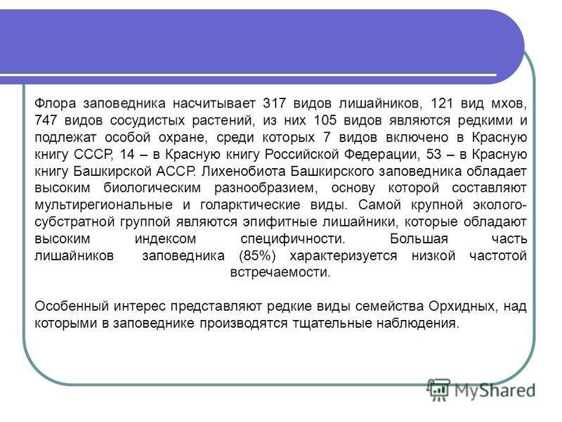 Флора заповедника насчитывает 317 видов лишайников, 121 вид мхов, 747 видов сосудистых растений, из них 105 видов являются редкими и подлежат особой охране, среди которых 7 видов включено в Красную книгу СССР, 14 – в Красную книгу Российской Федераци