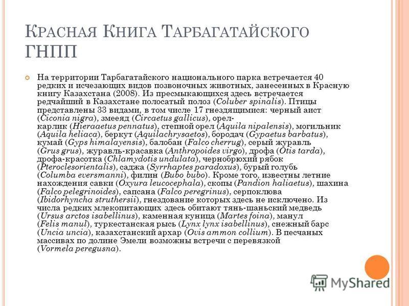 К РАСНАЯ К НИГА Т АРБАГАТАЙСКОГО ГНПП На территории Тарбагатайского национального парка встречается 40 редких и исчезающих видов позвоночных животных, занесенных в Красную книгу Казахстана (2008). Из пресмыкающихся здесь встречается редчайший в Казах