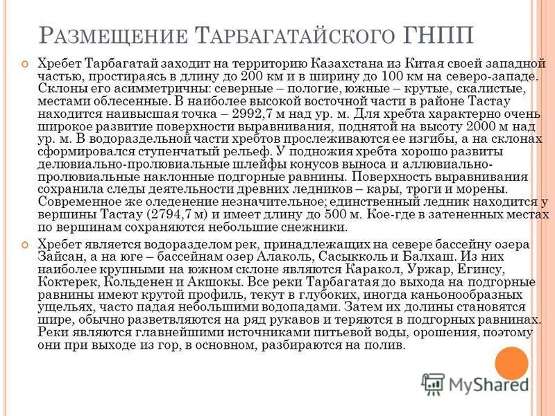 Р АЗМЕЩЕНИЕ Т АРБАГАТАЙСКОГО ГНПП Хребет Тарбагатай заходит на территорию Казахстана из Китая своей западной частью, простираясь в длину до 200 км и в ширину до 100 км на северо-западе. Склоны его асимметричны: северные – пологие, южные – крутые, с