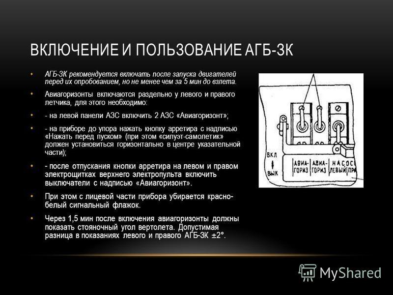 АГБ-ЗК рекомендуется включать после запуска двигателей перед их опробованием, но не менее чем за 5 мин до взлета. Авиагоризонты включаются раздельно у левого и правого летчика, для этого необходимо: - на левой панели АЗС включить 2 АЗС «Авиагоризонт»