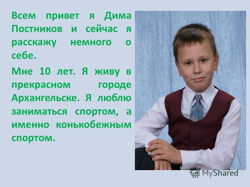 диадема Всем привет я Дима Постников и сейчас я расскажу немного о себе. Мне 10 лет. Я живу в прекрасном городе Архангельске. Я люблю заниматься спортом, а именно конькобежным спортом.