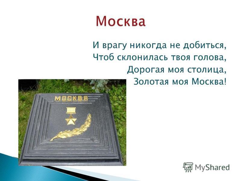 И врагу никогда не добиться, Чтоб склонилась твоя голова, Дорогая моя столица, Золотая моя Москва!