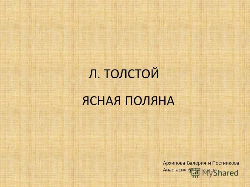 Л. ТОЛСТОЙ Архипова Валерия и Постникова Анастасия 6 «Б» класс ЯСНАЯ ПОЛЯНА