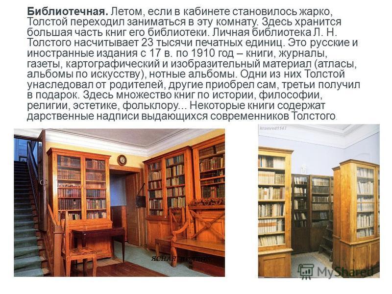 Библиотечная. Летом, если в кабинете становилось жарко, Толстой переходил заниматься в эту комнату. Здесь хранится большая часть книг его библиотеки. Личная библиотека Л. Н. Толстого насчитывает 23 тысячи печатных единиц. Это русские и иностранные из