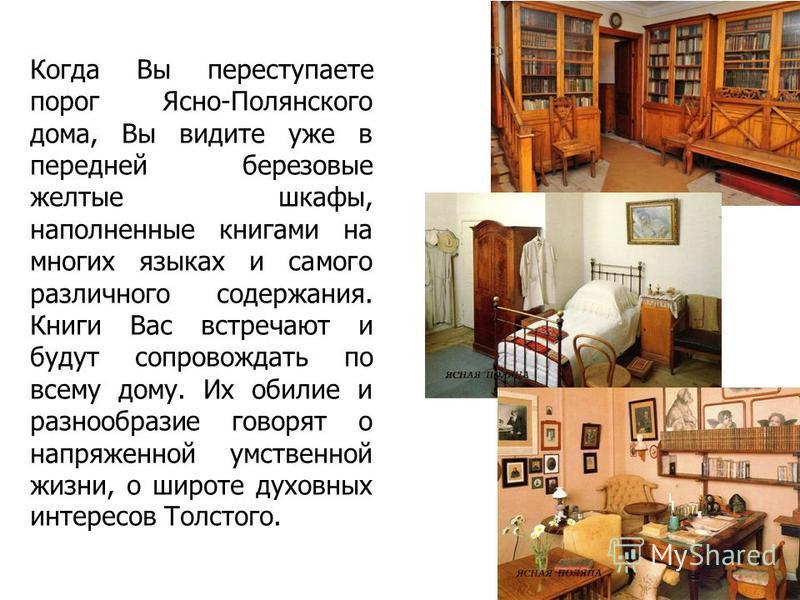Когда Вы переступаете порог Ясно-Полянского дома, Вы видите уже в передней березовые желтые шкафы, наполненные книгами на многих языках и самого различного содержания. Книги Вас встречают и будут сопровождать по всему дому. Их обилие и разнообразие г