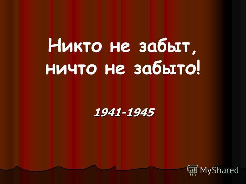 Никто не забыт, ничто не забыто! 1941-1945