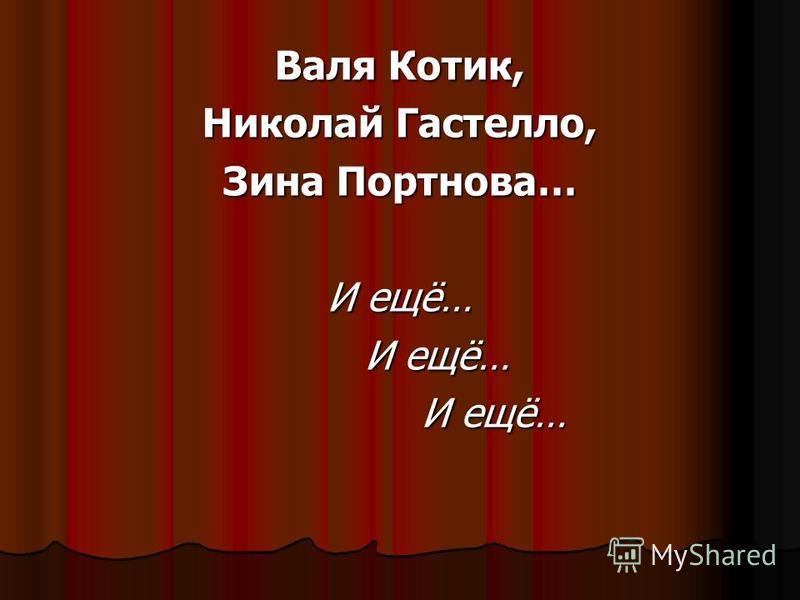 Валя Котик, Николай Гастелло, Зина Портнова… И ещё… И ещё… И ещё…