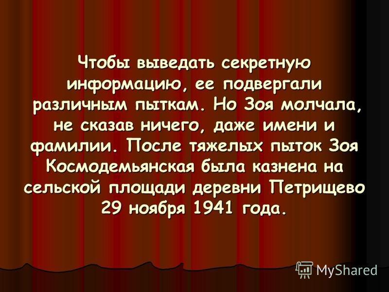 Ч Чтобы выведать секретную информацию, ее подвергали различным пыткам. Но Зоя молчала, не сказав ничего, даже имени и фамилии. После тяжелых пыток Зоя Космодемьянская была казнена на сельской площади деревни Петрищево 29 ноября 1941 года.