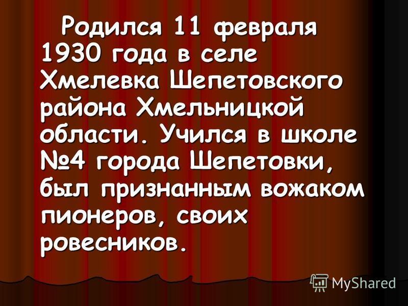 Родился 11 февраля 1930 года в селе Хмелевка Шепетовского района Хмельницкой области. Учился в школе 4 города Шепетовки, был признанным вожаком пионеров, своих ровесников.