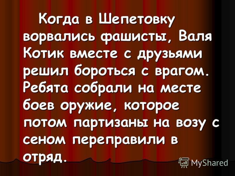 Когда в Шепетовку ворвались фашисты, Валя Котик вместе с друзьями решил бороться с врагом. Ребята собрали на месте боев оружие, которое потом партизаны на возу с сеном переправили в отряд.