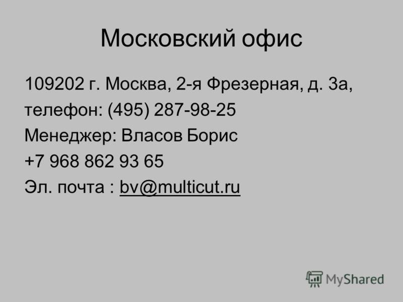 Московский офис 109202 г. Москва, 2-я Фрезерная, д. 3 а, телефон: (495) 287-98-25 Менеджер: Власов Борис +7 968 862 93 65 Эл. почта : bv@multicut.ru