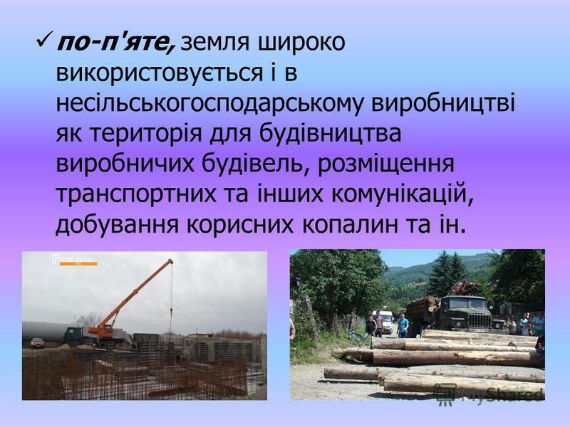 по-п'яте, земля широко використовується і в несільськогосподарському виробництві як територія для будівництва виробничих будівель, розміщення транспортних та інших комунікацій, добування корисних копалин та ін.