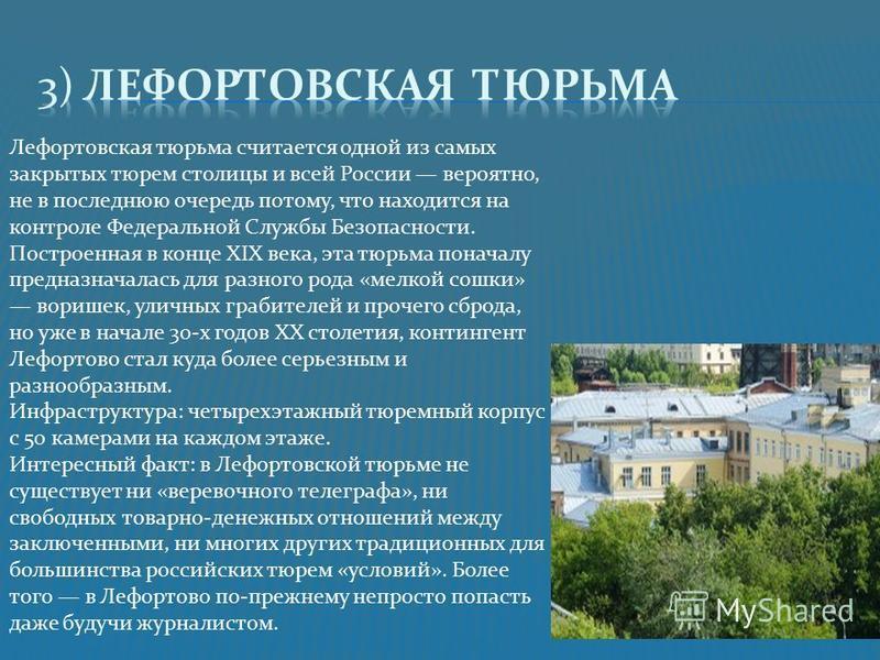 Лефортовская тюрьма считается одной из самых закрытых тюрем столицы и всей России вероятно, не в последнюю очередь потому, что находится на контроле Федеральной Службы Безопасности. Построенная в конце XIX века, эта тюрьма поначалу предназначалась дл