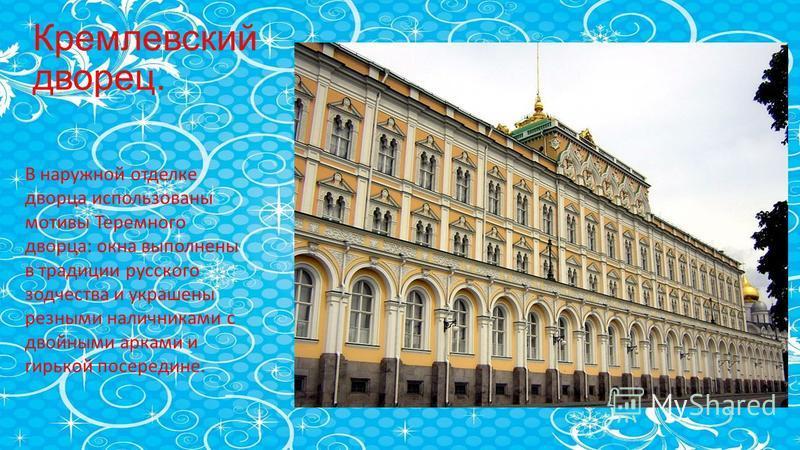 Кремлевский дворец. В наружной отделке дворца использованы мотивы Теремного дворца: окна выполнены в традиции русского зодчества и украшены резными наличниками с двойными арками и гирькой посередине.