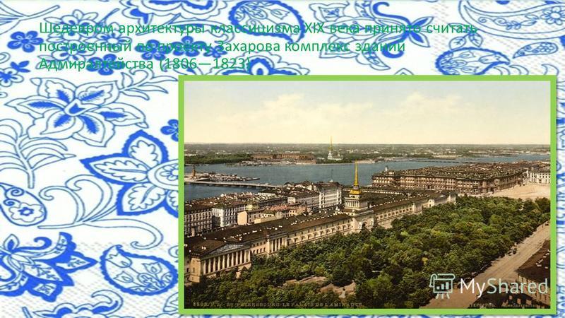 Шедевром архитектуры классицизма XIX века принято считать построенный по проекту Захарова комплекс зданий Адмиралтейства (18061823)