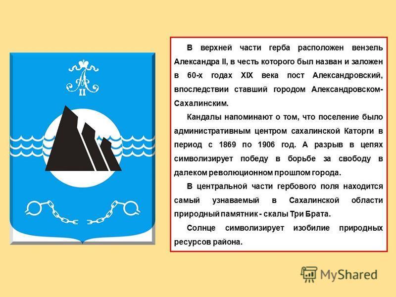 В верхней части герба расположен вензель Александра II, в честь которого был назван и заложен в 60-х годах XIX века пост Александровский, впоследствии ставший городом Александровском- Сахалинским. Кандалы напоминают о том, что поселение было админист