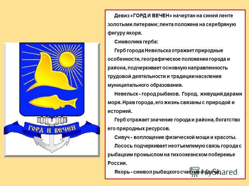 Девиз «ГОРД И ВЕЧЕН» начертан на синей ленте золотыми литерами; лента положена на серебряную фигуру якоря. Символика герба: Герб города Невельска отражает природные особенности, географическое положение города и района, подчеркивает основную направле