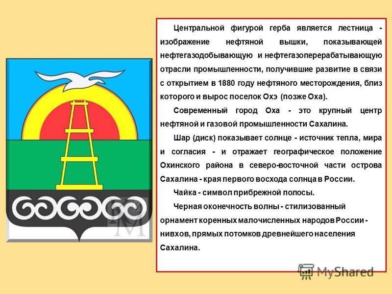 Центральной фигурой герба является лестница - изображение нефтяной вышки, показывающей нефтегазодобывающую и нефтегазоперерабатывающую отрасли промышленности, получившие развитие в связи с открытием в 1880 году нефтяного месторождения, близ которого