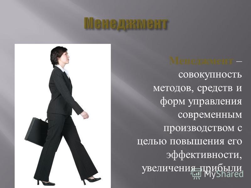 Менеджмент – совокупность методов, средств и форм управления современным производством с целью повышения его эффективности, увеличения прибыли