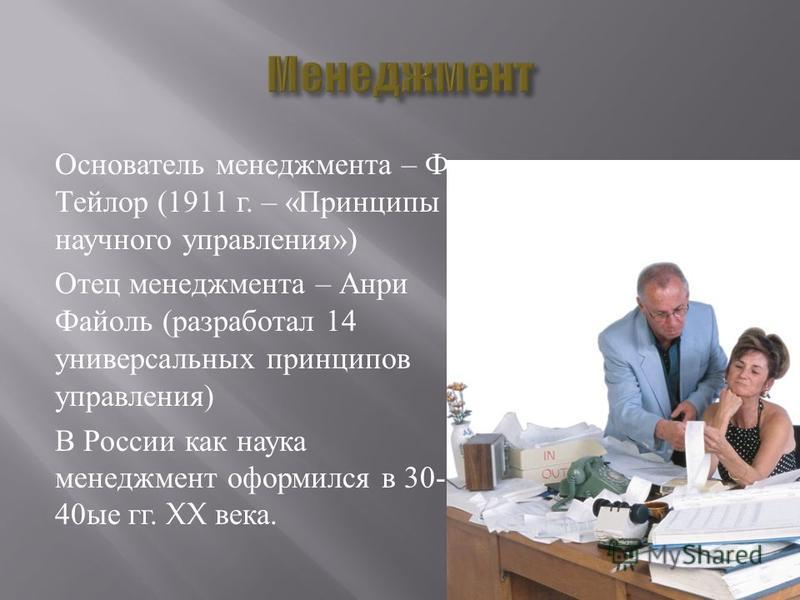 Основатель менеджмента – Ф. Тейлор (1911 г. – « Принципы научного управления ») Отец менеджмента – Анри Файоль ( разработал 14 универсальных принципов управления ) В России как наука менеджмент оформился в 30- 40 ые гг. XX века.