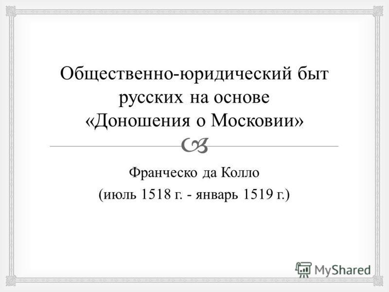 Общественно - юридический быт русских на основе « Доношения о Московии » Франческо да Колло ( июль 1518 г. - январь 1519 г.)