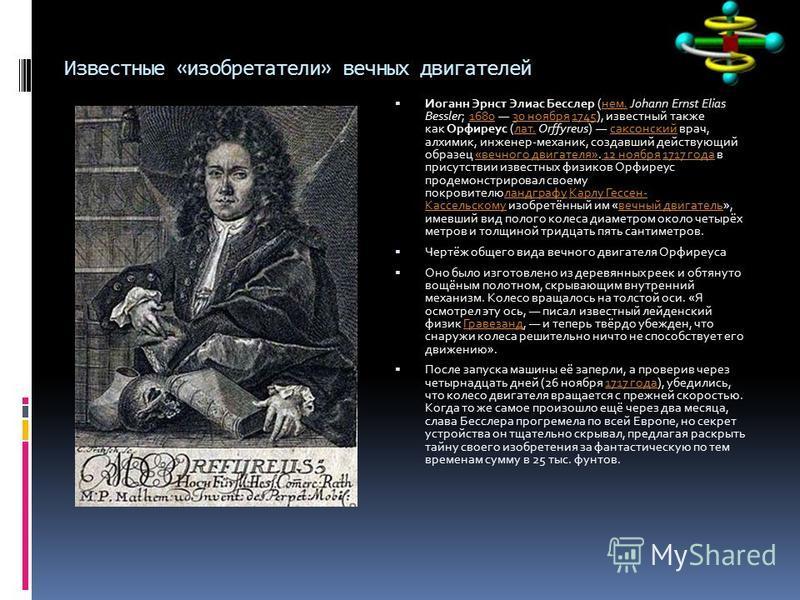 Известные «изобретатели» вечных двигателей Иоганн Эрнст Элиас Бесслер (нем. Johann Ernst Elias Bessler; 1680 30 ноября 1745), известный также как Орфиреус (лат. Orffyreus) саксонский врач, алхимик, инженер-механик, создавший действующий образец «вечн