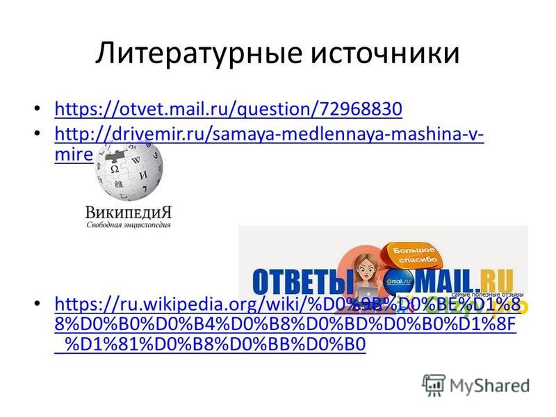Литературные источники https://otvet.mail.ru/question/72968830 http://drivemir.ru/samaya-medlennaya-mashina-v- mire http://drivemir.ru/samaya-medlennaya-mashina-v- mire https://ru.wikipedia.org/wiki/%D0%9B%D0%BE%D1%8 8%D0%B0%D0%B4%D0%B8%D0%BD%D0%B0%D